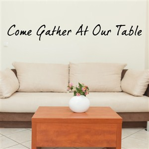 Come gather at our table - Vinyl Wall Decal - Wall Quote - Wall Decor