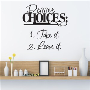Dinner Choices: 1. Take it 2. Leave it - Vinyl Wall Decal - Wall Quote - Wall Decor