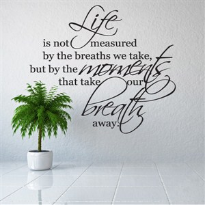 Life is not measured by the breaths you take but, by the moments - Vinyl Wall Decal - Wall Quote - Wall Decor
