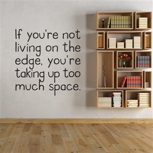 If you're not living on the edge, you're taking up too much space - Vinyl Wall Decal - Wall Quote - Wall Decor