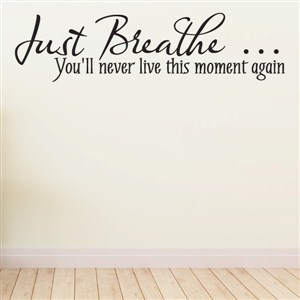 just breathe… You'll never live this moment again - Vinyl Wall Decal - Wall Quote - Wall Decor