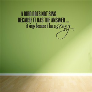 A bird does not singe because it has the answer… it sings because it has a song - Vinyl Wall Decal - Wall Quote - Wall Decor