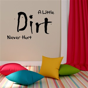 A little dirt never hurt - Vinyl Wall Decal - Wall Quote - Wall Decor