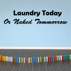Laundry today or naked tomorrow - Vinyl Wall Decal - Wall Quote - Wall Decor