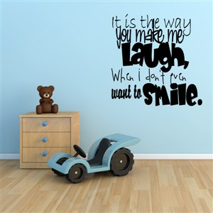 It is the way you make me laugh, when I don't even want to smile. - Vinyl Wall Decal - Wall Quote - Wall Decor