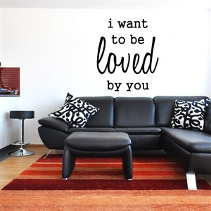 I want to be loved by you - Vinyl Wall Decal - Wall Quote - Wall Decor