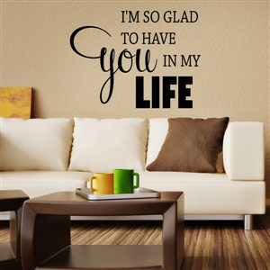 I'm so glad to have you in my life - Vinyl Wall Decal - Wall Quote - Wall Decor