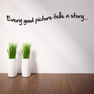 Every good picture tells a story… - Vinyl Wall Decal - Wall Quote - Wall Decor