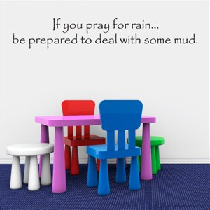 If you pray for rain be prapred to deal with some mud. - Vinyl Wall Decal - Wall Quote - Wall Decor