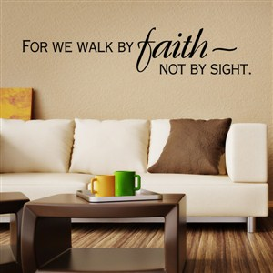For we walk by faith not by sight.
