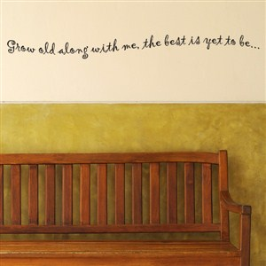 Grow old along with me, the best is yet to be …