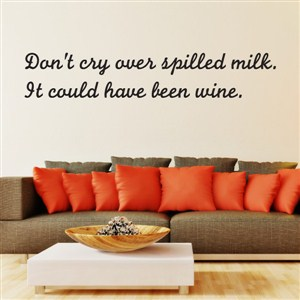 Don't cry over spilled milk. It could have been wine.