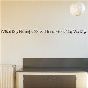 A bad day fishing is better than a good day working.