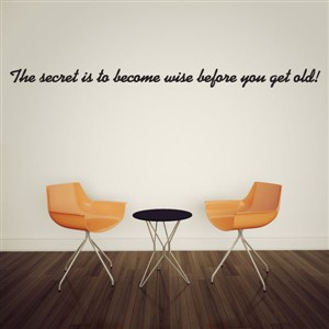 The secret is to become wise before you get old! - Vinyl Wall Decal - Wall Quote - Wall Decor