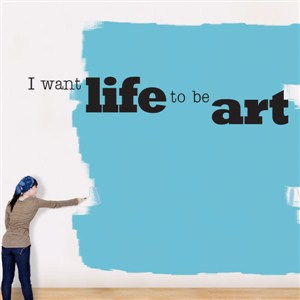 I want life to be art - Vinyl Wall Decal - Wall Quote - Wall Decor