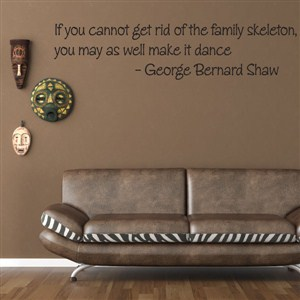 if you cannot get rid of the family skeleton - george bernard shaw - Vinyl Wall Decal - Wall Quote - Wall Decor