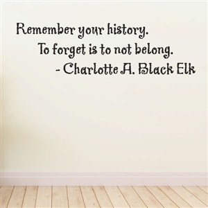 remember your history. To forget - charlotte a. black elk - Vinyl Wall Decal - Wall Quote - Wall Decor