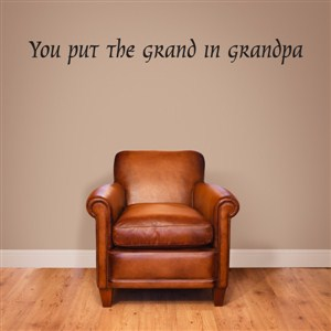 you put the grand in grandpa - Vinyl Wall Decal - Wall Quote - Wall Decor