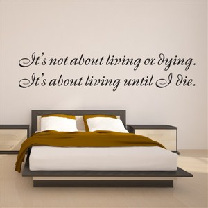 it's not about living or dying. It's about living until I die. - Vinyl Wall Decal - Wall Quote - Wall Decor