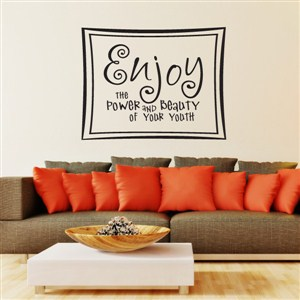 enjoy the power and beauty of your youth - Vinyl Wall Decal - Wall Quote - Wall Decor