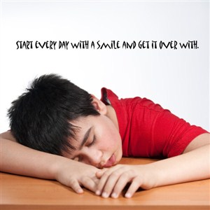 start every day with a smile and get it over with. - Vinyl Wall Decal - Wall Quote - Wall Decor