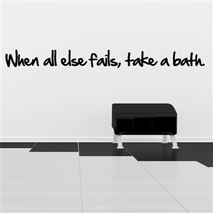 when all else fails, take a bath. - Vinyl Wall Decal - Wall Quote - Wall Decor