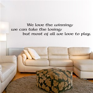 we love the winning/ we can take the losing/ but most of all we love to play. - Vinyl Wall Decal - Wall Quote - Wall Decor