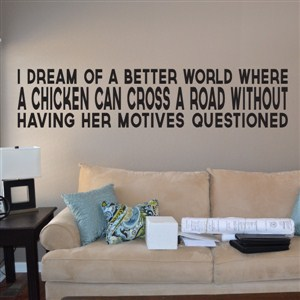 I dream of a better world where a chicken can cross a road without - Vinyl Wall Decal - Wall Quote - Wall Decor