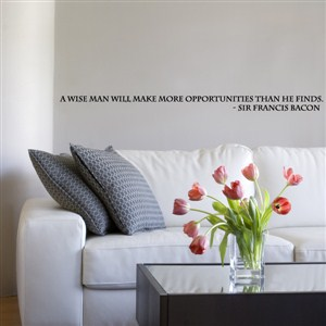a wise man will make more opportunities than he finds. - sir francis bacon - Vinyl Wall Decal - Wall Quote - Wall Decor