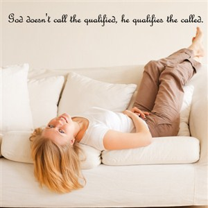 God doesn'y call the qualified, he qualifies the called. - Vinyl Wall Decal - Wall Quote - Wall Decor