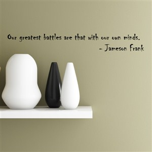our greatest battles are that with our own minds. - jameson frank - Vinyl Wall Decal - Wall Quote - Wall Decor