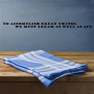 to accomplish greath things, we must dream as well as act - Vinyl Wall Decal - Wall Quote - Wall Decor