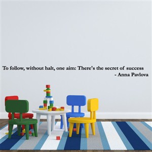 to follow, without halt, one aim: there's the secret of success - anna pavlova - Vinyl Wall Decal - Wall Quote - Wall Decor