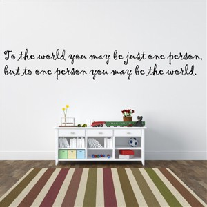 to the world you may be just one person. But to one person - Vinyl Wall Decal - Wall Quote - Wall Decor