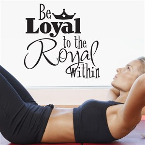 Be Loyal to the Royal within - Vinyl Wall Decal - Wall Quote - Wall Decor