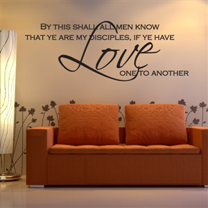 By this shall all men know that ye are my disciples, if ye have love - Vinyl Wall Decal - Wall Quote - Wall Decor
