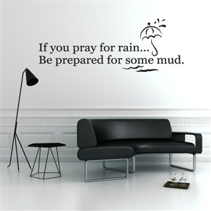 If you pray for rain… be prepared for some mud. - Vinyl Wall Decal - Wall Quote - Wall Decor