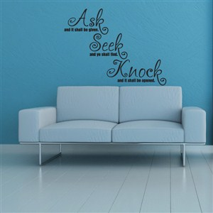 Ask and it shall be given. Seek and ye shall find. Knock and it shall be opened. - Vinyl Wall Decal - Wall Quote - Wall Decor