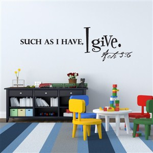 Such as I Have, I give. Acts 3:6 - Vinyl Wall Decal - Wall Quote - Wall Decor