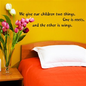 We give our children two things. One is roots, and the other is wings. - Vinyl Wall Decal - Wall Quote - Wall Decor