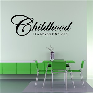 Childhood It's Never Too Late - Vinyl Wall Decal - Wall Quote - Wall Decor
