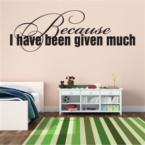 Because I Have Been Given Much - Vinyl Wall Decal - Wall Quote - Wall Decor