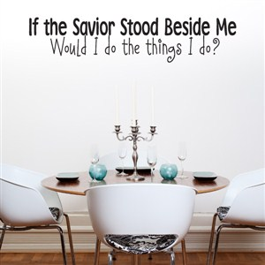 If the savior stood beside me would I do the things I do? - Vinyl Wall Decal - Wall Quote - Wall Decor