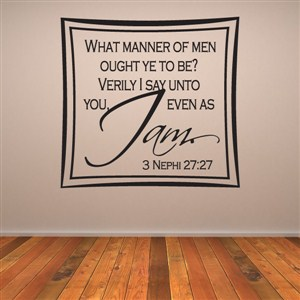 What manner of men ought ye to be? 3 Nephi 27:27 - Vinyl Wall Decal - Wall Quote - Wall Decor