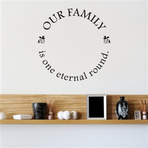 Our family is one eternal round - Vinyl Wall Decal - Wall Quote - Wall Decor