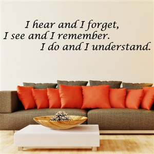 I hear and I forget, I see and I remember. I do and I understand. - Vinyl Wall Decal - Wall Quote - Wall Decor