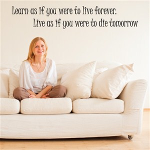learn as if you were to live forever. Live as if you were to die tomorrow - Vinyl Wall Decal - Wall Quote - Wall Decor