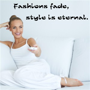 Fashions fade, style is eternal. - Vinyl Wall Decal - Wall Quote - Wall Decor