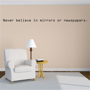 Never believe in mirrors or newspapers. - Vinyl Wall Decal - Wall Quote - Wall Decor
