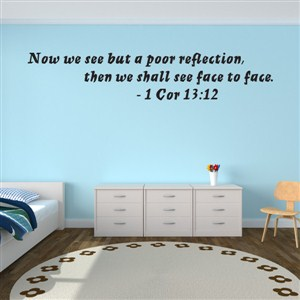 Now we see but a poor reflection, then we shall see face to face. - 1 Cor 13:12 - Vinyl Wall Decal - Wall Quote - Wall Decor